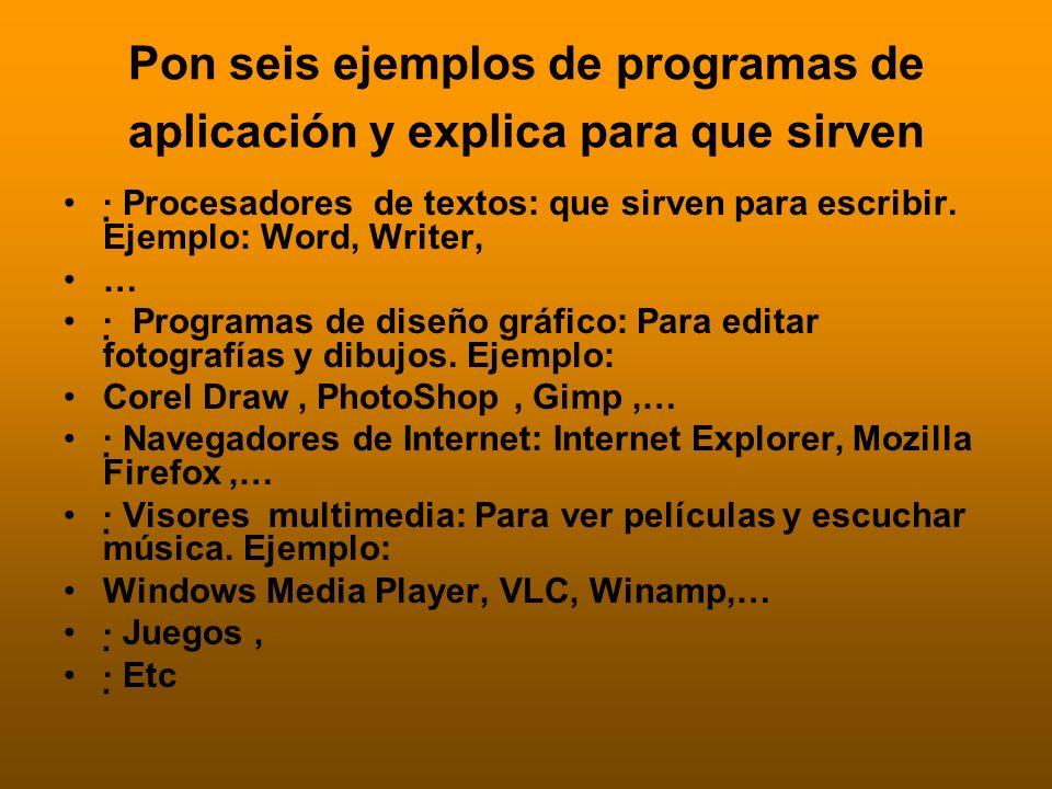 Pon seis ejemplos de programas de aplicación y explica para que sirven · Procesadores de textos: que sirven para escribir. Ejemplo: Word, Writer, … ·