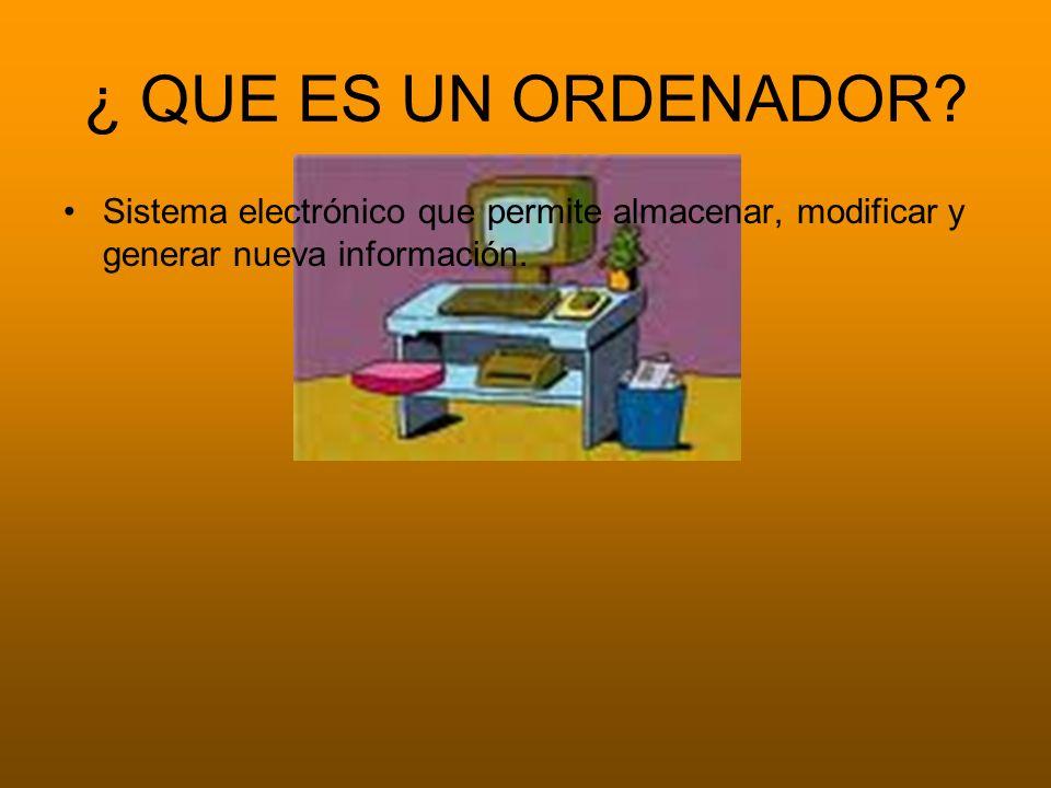 ¿ QUE ES UN ORDENADOR? Sistema electrónico que permite almacenar, modificar y generar nueva información.
