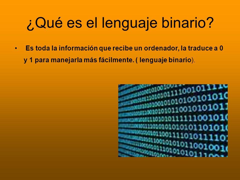 ¿Qué es el lenguaje binario? Es toda la información que recibe un ordenador, la traduce a 0 y 1 para manejarla más fácilmente. ( lenguaje binario).