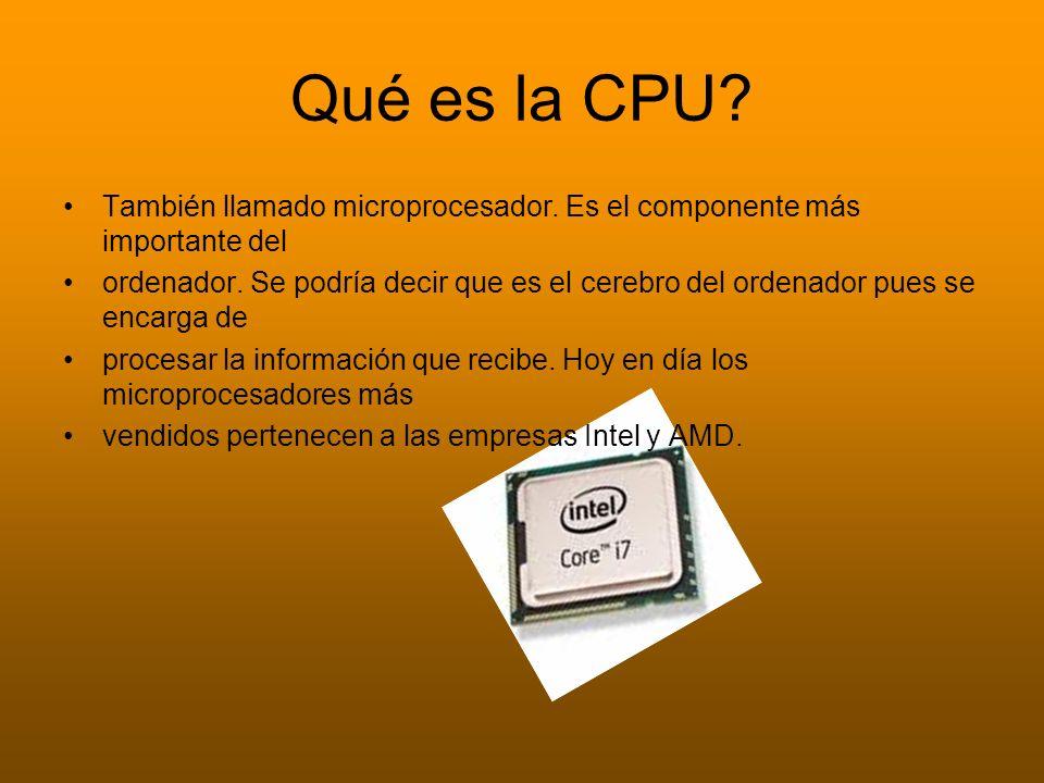 Qué es la CPU? También llamado microprocesador. Es el componente más importante del ordenador. Se podría decir que es el cerebro del ordenador pues se