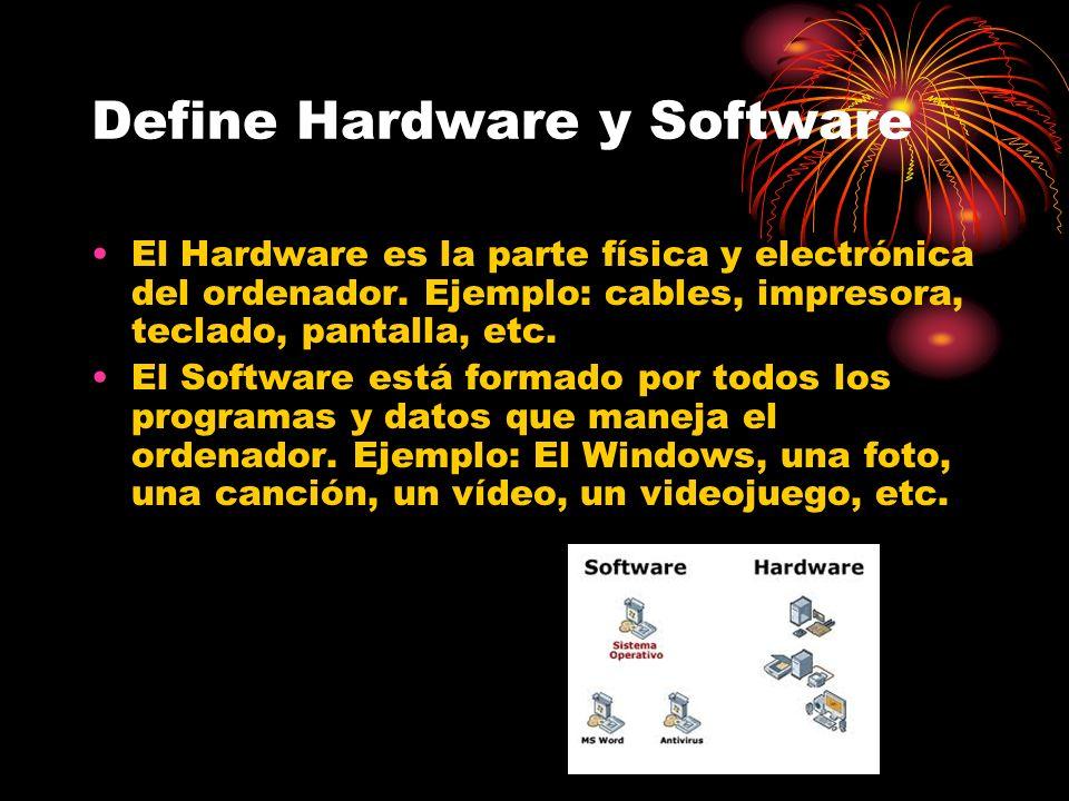 Define Hardware y Software El Hardware es la parte física y electrónica del ordenador.