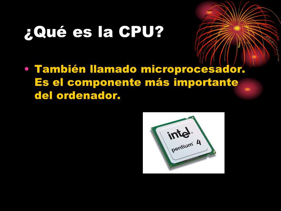 ¿Qué es la CPU? También llamado microprocesador. Es el componente más importante del ordenador.