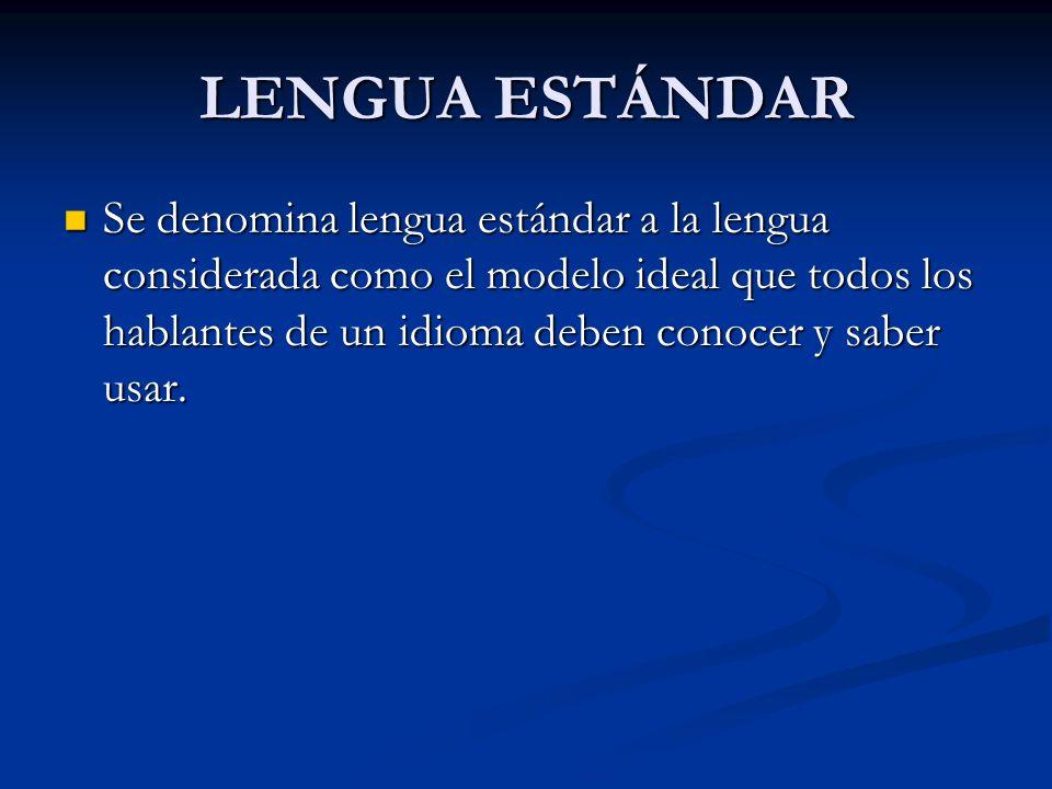 LENGUA ESTÁNDAR Se denomina lengua estándar a la lengua considerada como el modelo ideal que todos los hablantes de un idioma deben conocer y saber us