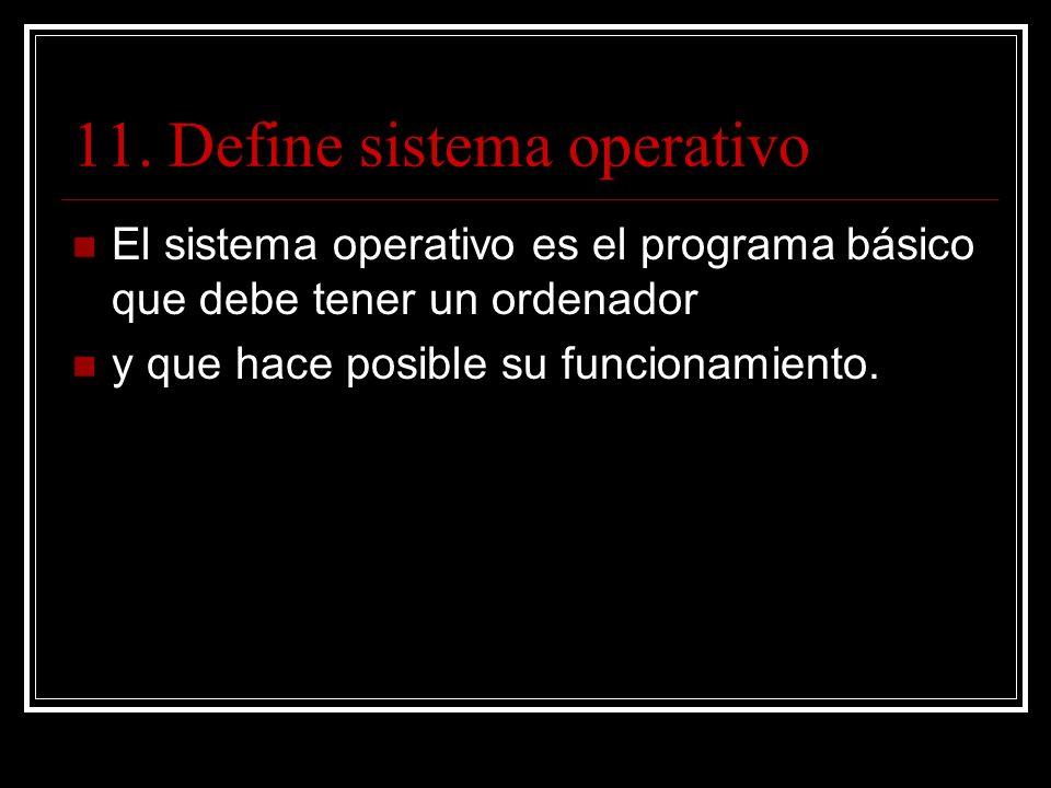 11. Define sistema operativo El sistema operativo es el programa básico que debe tener un ordenador y que hace posible su funcionamiento.
