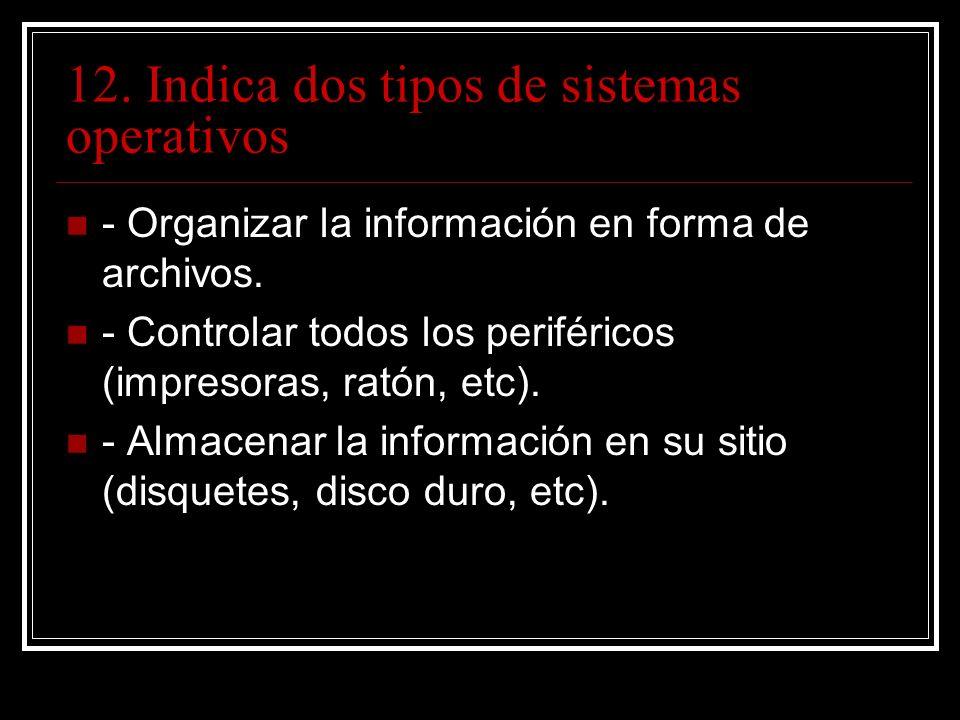 12. Indica dos tipos de sistemas operativos - Organizar la información en forma de archivos.