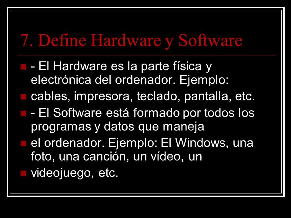 7. Define Hardware y Software - El Hardware es la parte física y electrónica del ordenador.