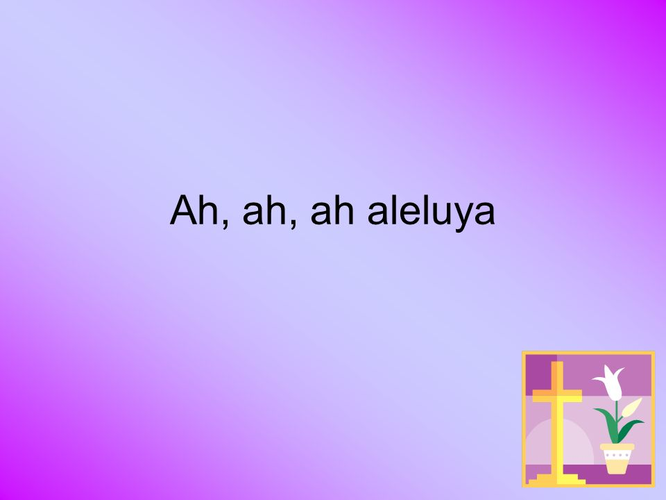 Ah, ah, ah aleluya