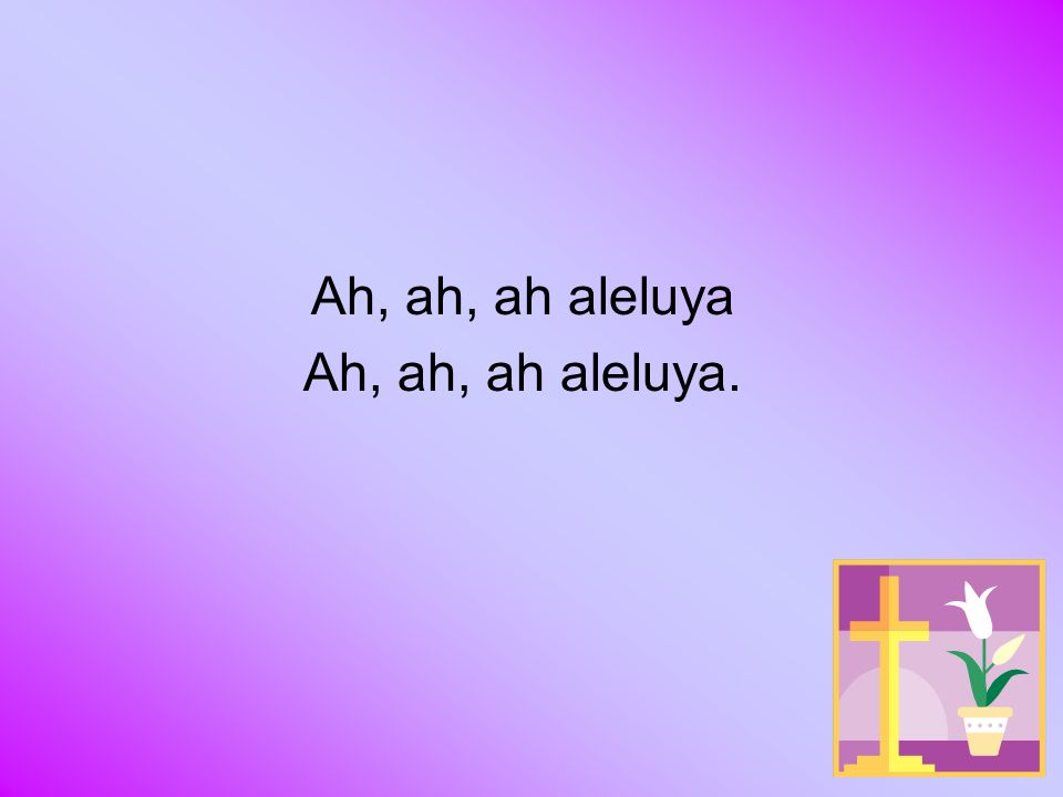 Ah, ah, ah aleluya.