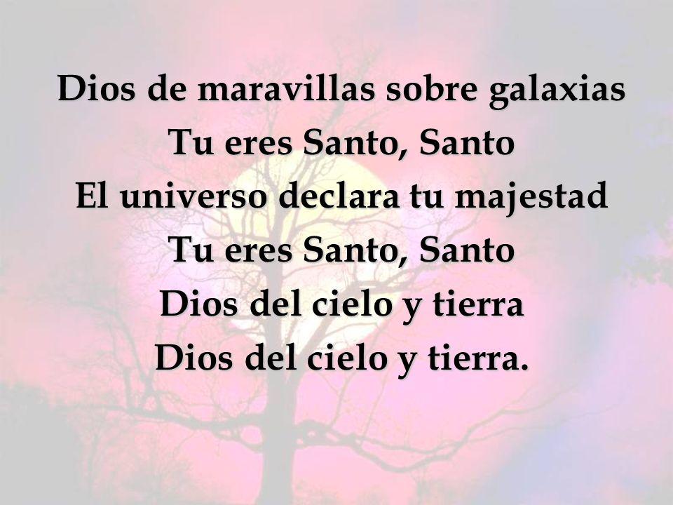 Dios de maravillas sobre galaxias Tu eres Santo, Santo El universo declara tu majestad Tu eres Santo, Santo Dios del cielo y tierra Dios del cielo y tierra.