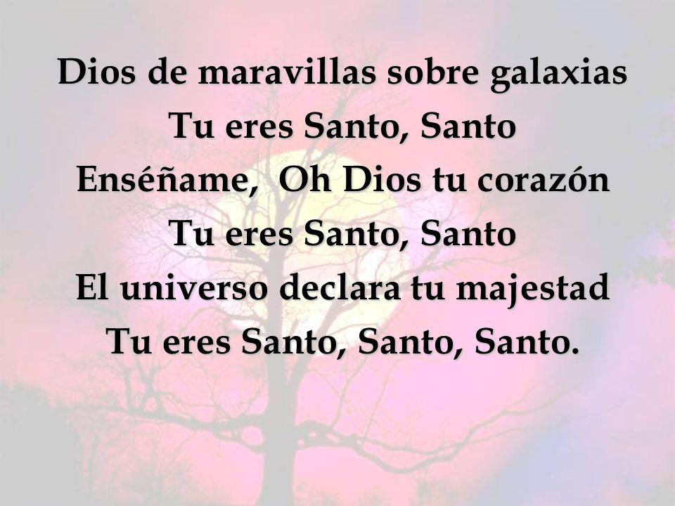 Dios de maravillas sobre galaxias Tu eres Santo, Santo Enséñame, Oh Dios tu corazón Tu eres Santo, Santo El universo declara tu majestad Tu eres Santo, Santo, Santo.