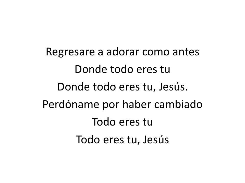 Regresare a adorar como antes Donde todo eres tu Donde todo eres tu, Jesús. Perdóname por haber cambiado Todo eres tu Todo eres tu, Jesús