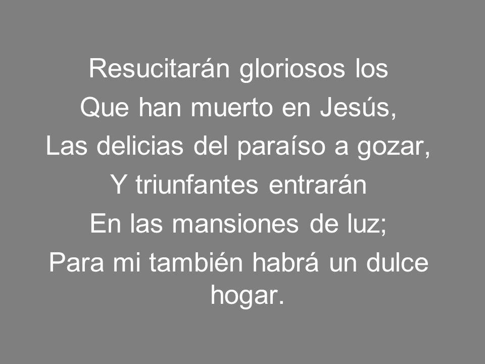 Resucitarán gloriosos los Que han muerto en Jesús, Las delicias del paraíso a gozar, Y triunfantes entrarán En las mansiones de luz; Para mi también h