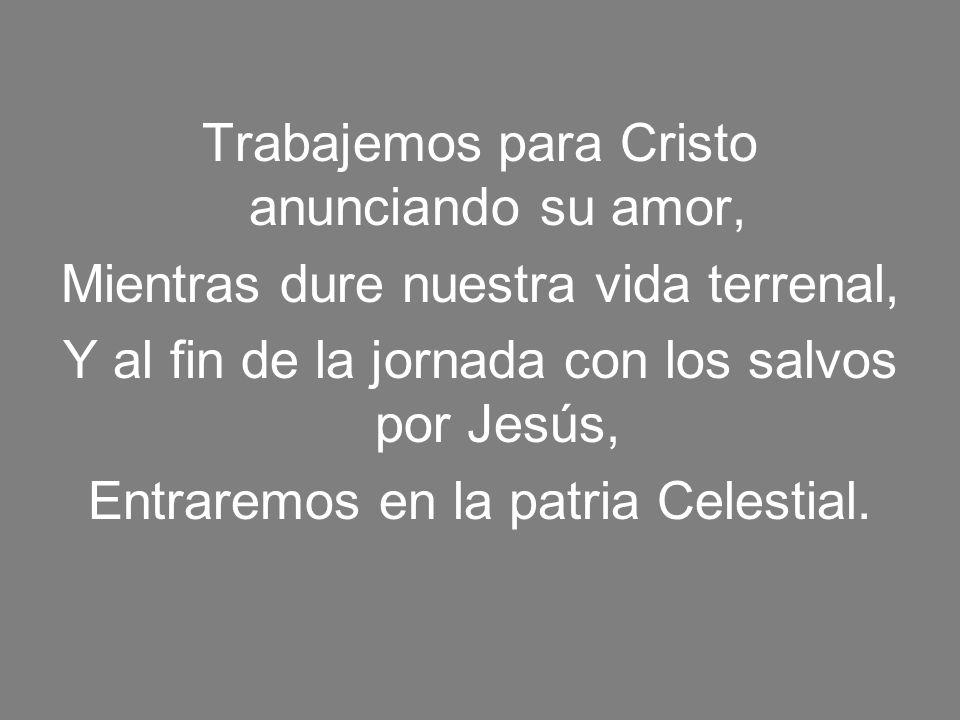 Trabajemos para Cristo anunciando su amor, Mientras dure nuestra vida terrenal, Y al fin de la jornada con los salvos por Jesús, Entraremos en la patr