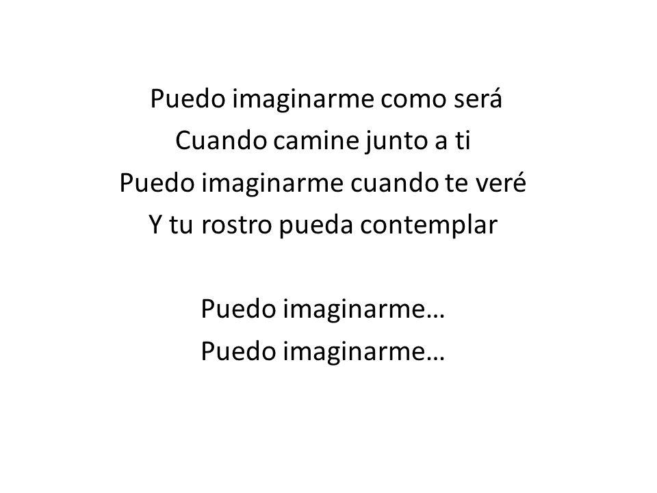Puedo imaginarme como será Cuando camine junto a ti Puedo imaginarme cuando te veré Y tu rostro pueda contemplar Puedo imaginarme…