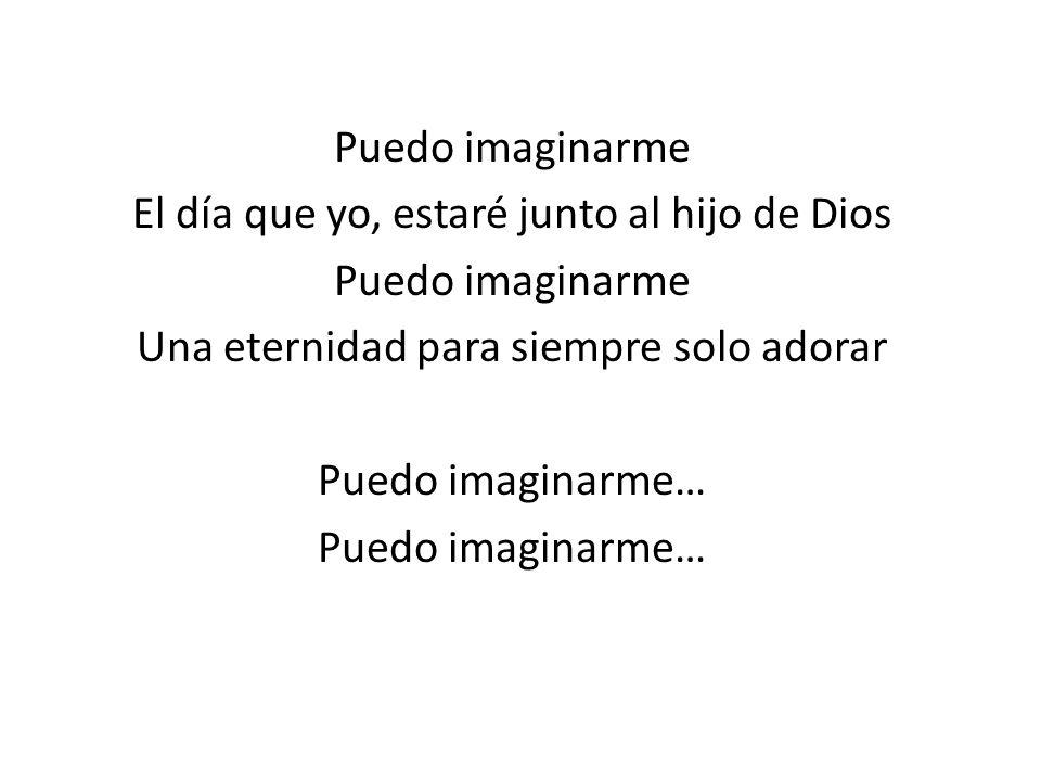 Puedo imaginarme El día que yo, estaré junto al hijo de Dios Puedo imaginarme Una eternidad para siempre solo adorar Puedo imaginarme…