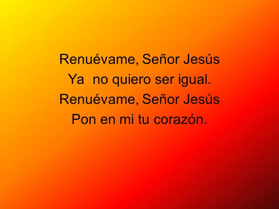 Renuévame, Señor Jesús Ya no quiero ser igual. Renuévame, Señor Jesús Pon en mi tu corazón.