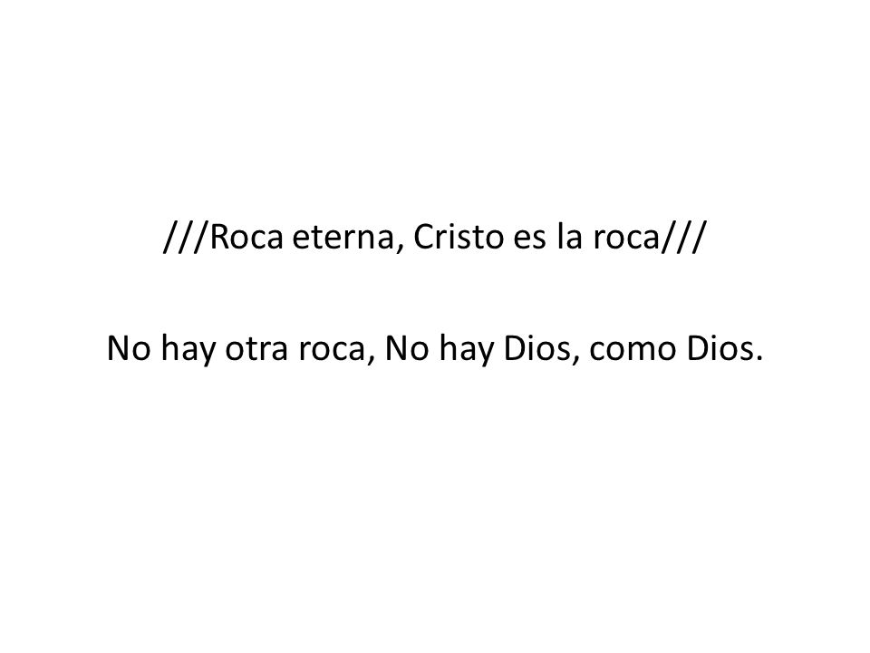 ///Roca eterna, Cristo es la roca/// No hay otra roca, No hay Dios, como Dios.