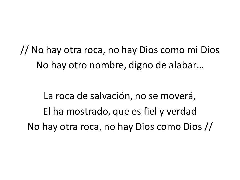 // No hay otra roca, no hay Dios como mi Dios No hay otro nombre, digno de alabar… La roca de salvación, no se moverá, El ha mostrado, que es fiel y v