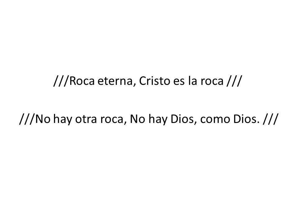 ///Roca eterna, Cristo es la roca /// ///No hay otra roca, No hay Dios, como Dios. ///