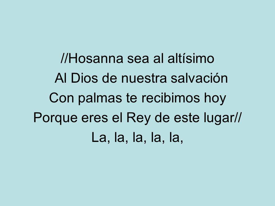 //Hosanna sea al altísimo Al Dios de nuestra salvación Con palmas te recibimos hoy Porque eres el Rey de este lugar// La, la, la, la, la,