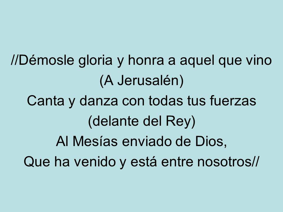 //Démosle gloria y honra a aquel que vino (A Jerusalén) Canta y danza con todas tus fuerzas (delante del Rey) Al Mesías enviado de Dios, Que ha venido