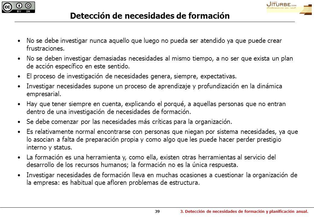 39 Detección de necesidades de formación No se debe investigar nunca aquello que luego no pueda ser atendido ya que puede crear frustraciones. No se d