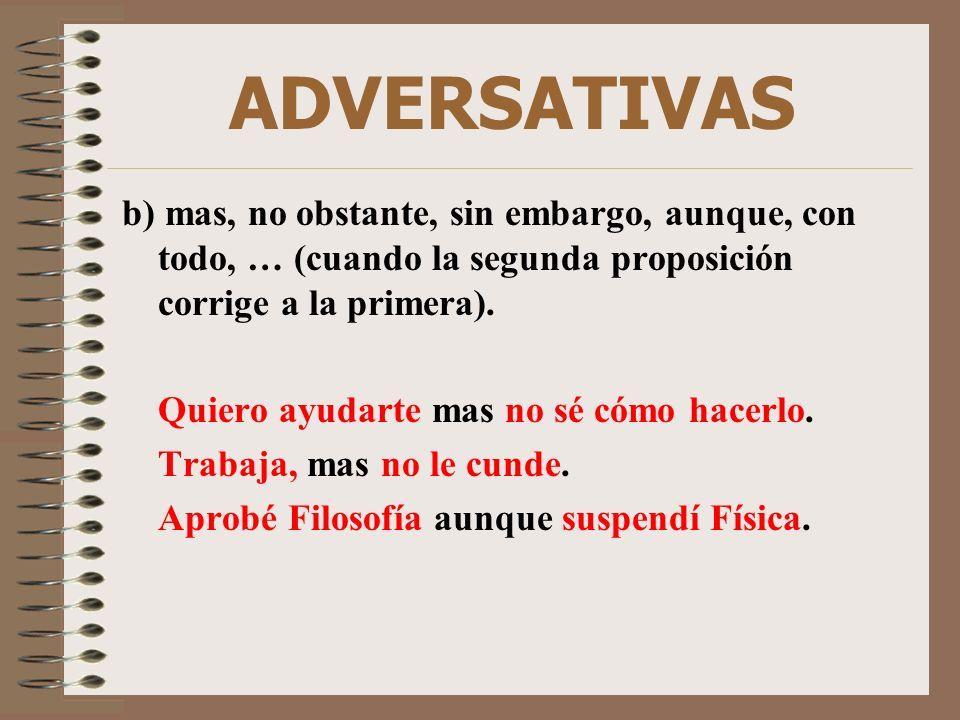 ADVERSATIVAS b) mas, no obstante, sin embargo, aunque, con todo, … (cuando la segunda proposición corrige a la primera). Quiero ayudarte mas no sé cóm