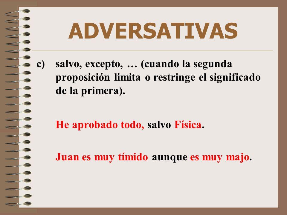 ADVERSATIVAS c)salvo, excepto, … (cuando la segunda proposición limita o restringe el significado de la primera). He aprobado todo, salvo Física. Juan