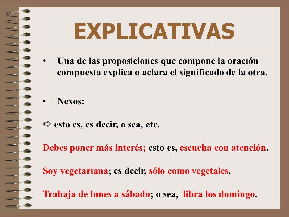 EXPLICATIVAS Una de las proposiciones que compone la oración compuesta explica o aclara el significado de la otra. Nexos: esto es, es decir, o sea, et