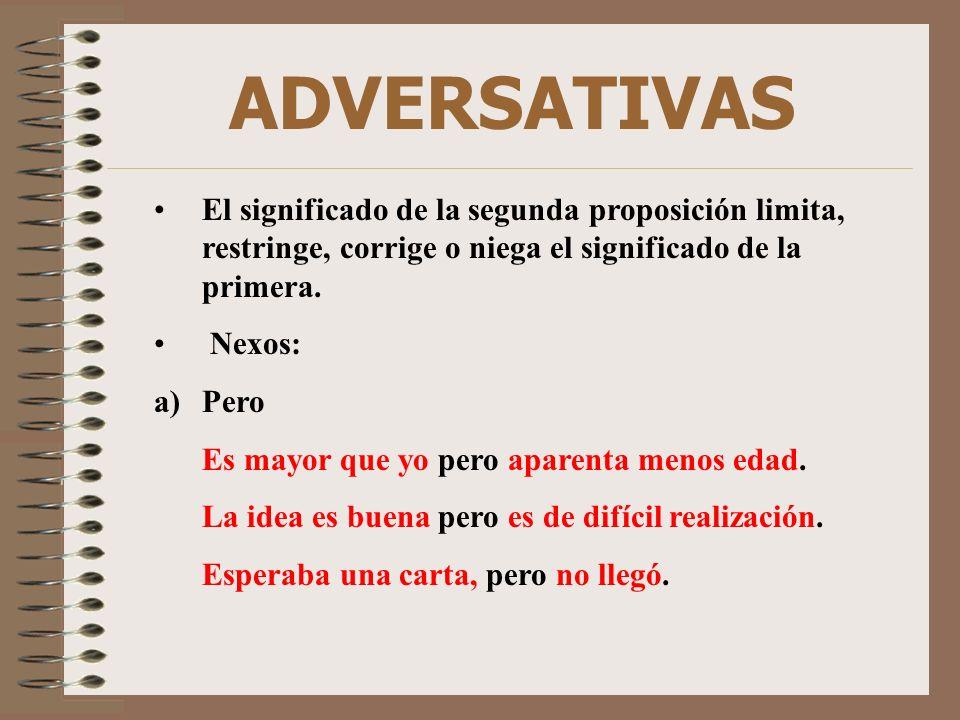 ADVERSATIVAS El significado de la segunda proposición limita, restringe, corrige o niega el significado de la primera. Nexos: a)Pero Es mayor que yo p