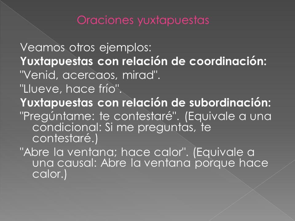 Oraciones yuxtapuestas Veamos otros ejemplos: Yuxtapuestas con relación de coordinación: