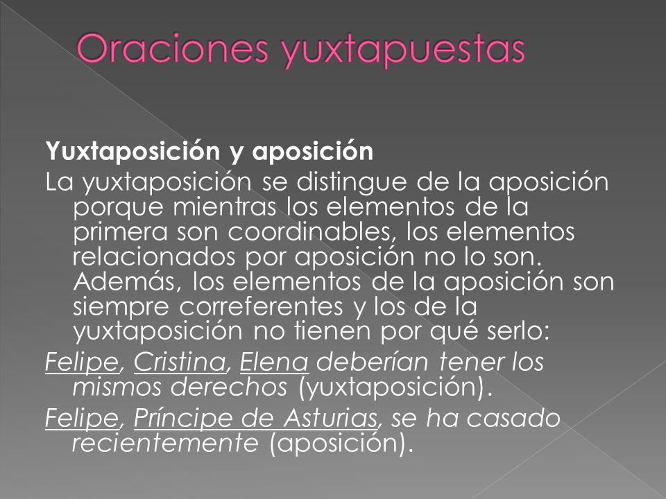 Yuxtaposición y aposición La yuxtaposición se distingue de la aposición porque mientras los elementos de la primera son coordinables, los elementos re