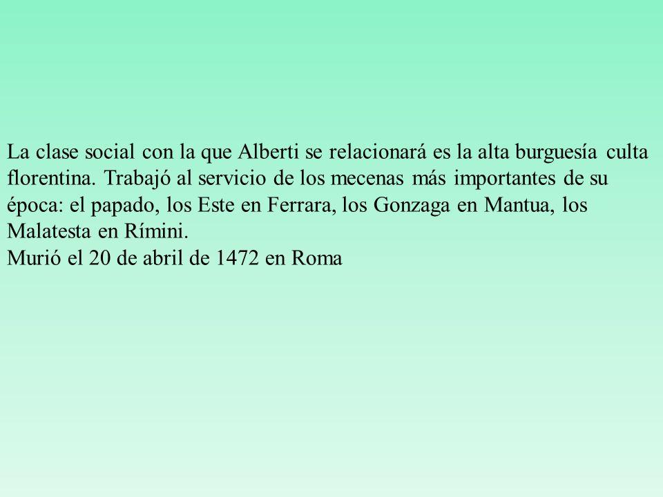La clase social con la que Alberti se relacionará es la alta burguesía culta florentina. Trabajó al servicio de los mecenas más importantes de su époc