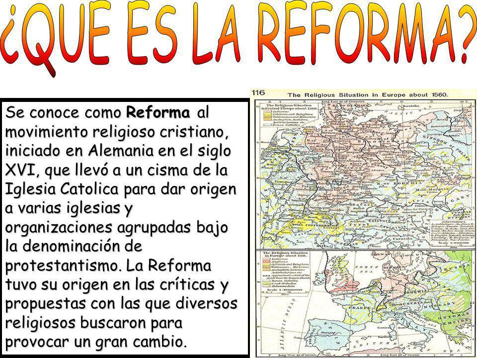 Se conoce como Reforma al movimiento religioso cristiano, iniciado en Alemania en el siglo XVI, que llevó a un cisma de la Iglesia Catolica para dar o
