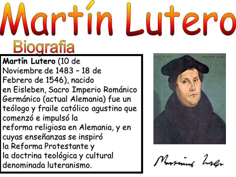 Martín Lutero (10 de Noviembre de 1483 – 18 de Febrero de 1546), nacido en Eisleben, Sacro Imperio Románico Germánico (actual Alemania) fue un teólogo