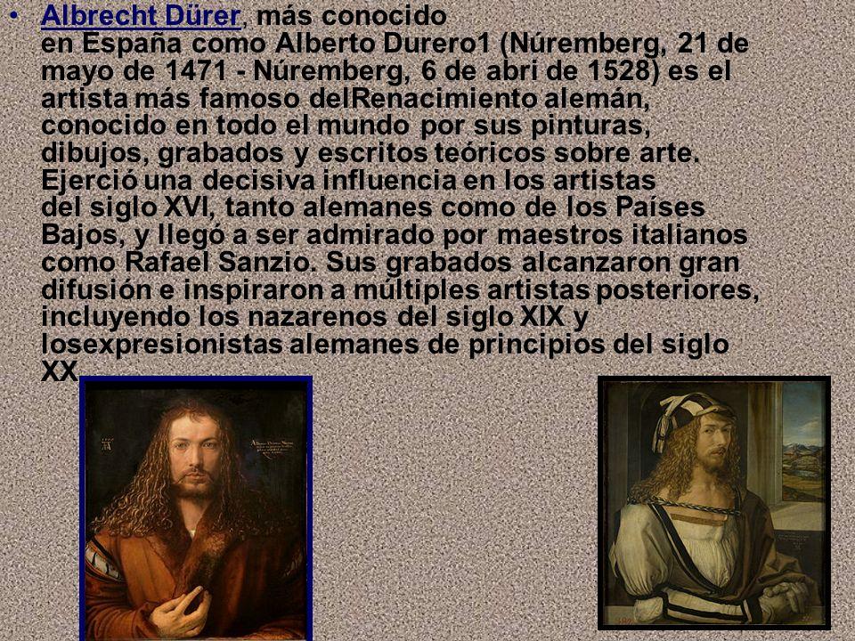 Albrecht Dürer, más conocido en España como Alberto Durero1 (Núremberg, 21 de mayo de 1471 - Núremberg, 6 de abri de 1528) es el artista más famoso delRenacimiento alemán, conocido en todo el mundo por sus pinturas, dibujos, grabados y escritos teóricos sobre arte.