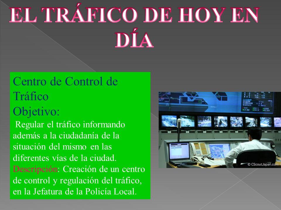 Centro de Control de Tráfico Objetivo: Regular el tráfico informando además a la ciudadanía de la situación del mismo en las diferentes vías de la ciudad.