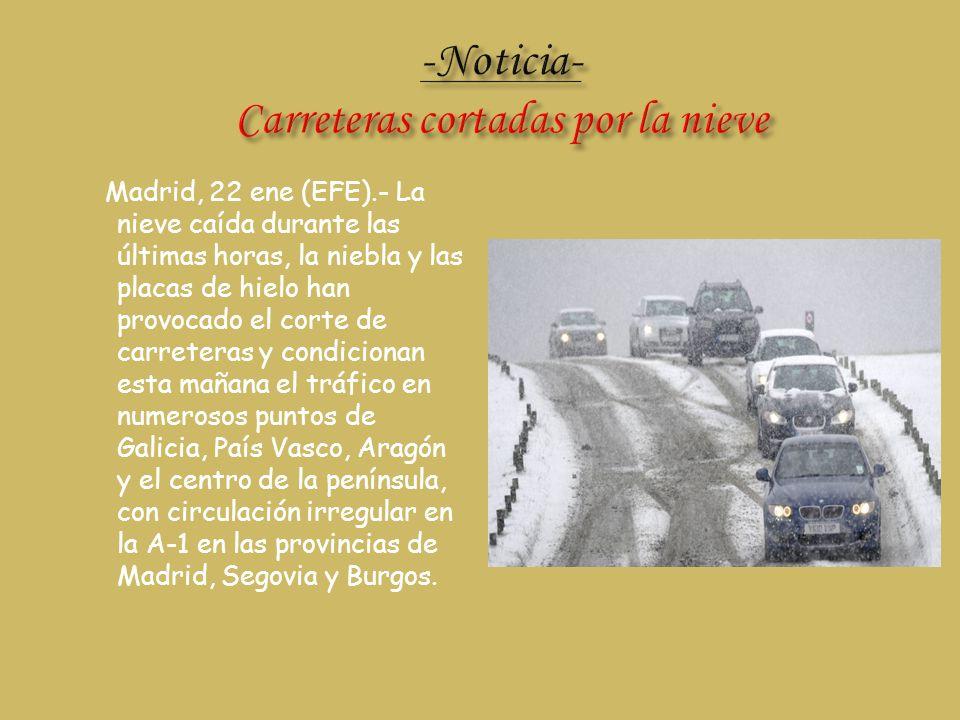 Madrid, 22 ene (EFE).- La nieve caída durante las últimas horas, la niebla y las placas de hielo han provocado el corte de carreteras y condicionan es