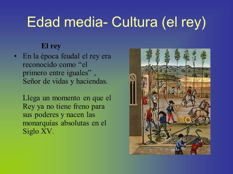 Edad media-Cultura (el rey) El rasgo característico del feudalismo es la naturaleza de la autoridad absoluta con que estaba investido el rey; quien a su vez podía delegar autoridad en sus vasallos, quien los investía como autoridad revocable a voluntad.