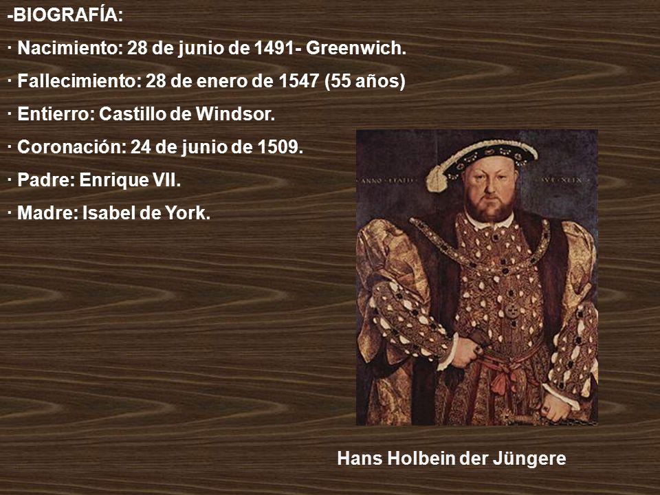 -BIOGRAFÍA: · Nacimiento: 28 de junio de 1491- Greenwich. · Fallecimiento: 28 de enero de 1547 (55 años) · Entierro: Castillo de Windsor. · Coronación