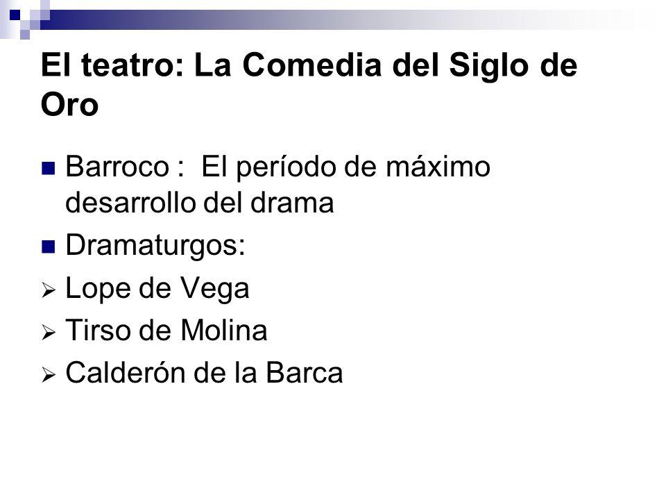 El teatro: La Comedia del Siglo de Oro Barroco : El período de máximo desarrollo del drama Dramaturgos: Lope de Vega Tirso de Molina Calderón de la Ba