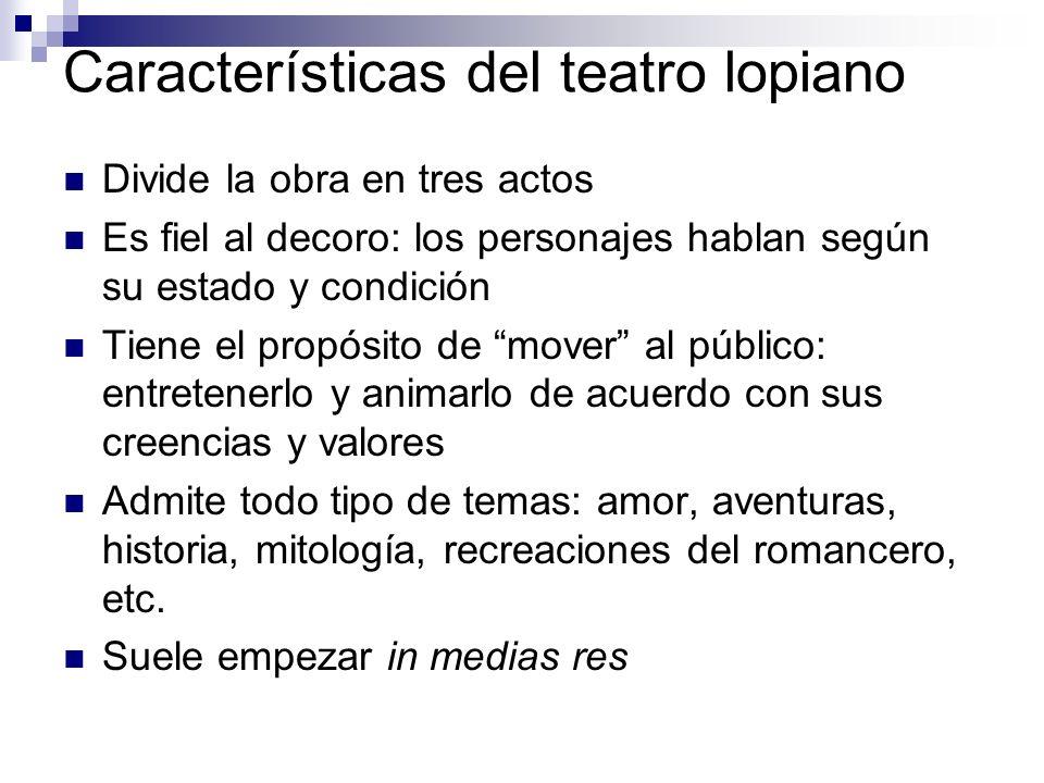 Características del teatro lopiano Divide la obra en tres actos Es fiel al decoro: los personajes hablan según su estado y condición Tiene el propósit