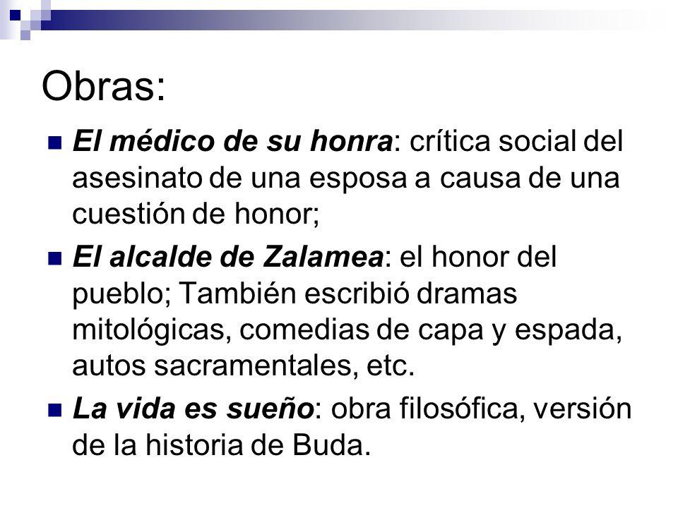 Obras: El médico de su honra: crítica social del asesinato de una esposa a causa de una cuestión de honor; El alcalde de Zalamea: el honor del pueblo;