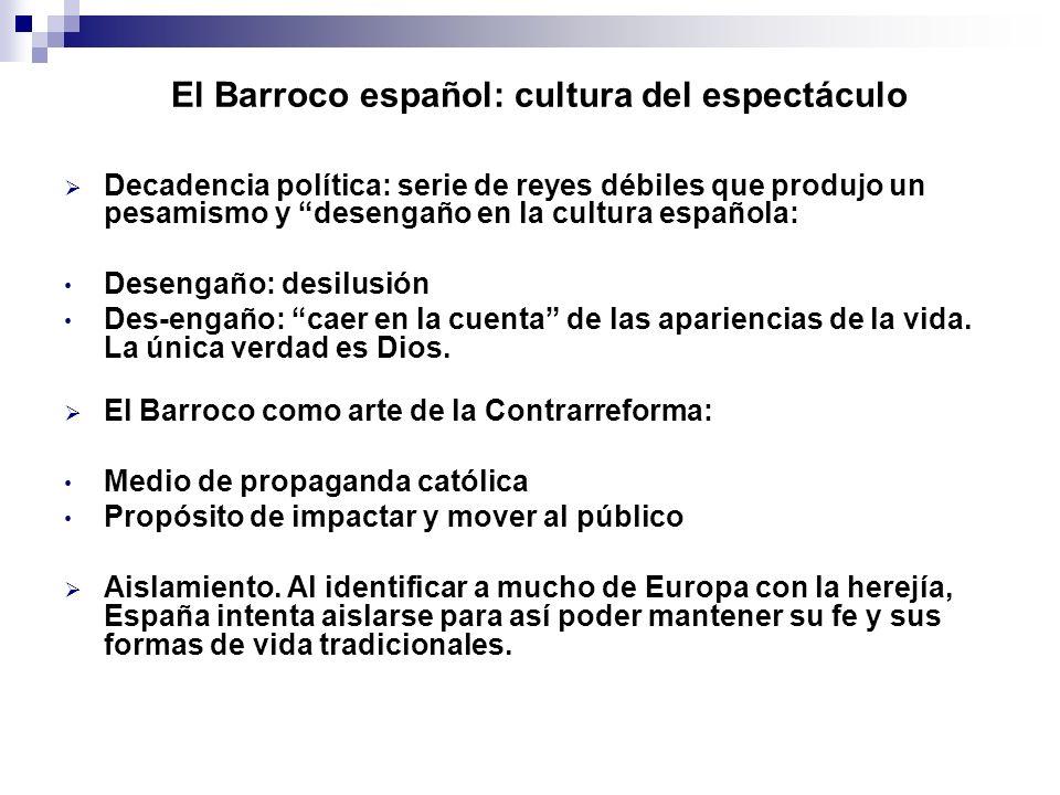El Barroco español: cultura del espectáculo Decadencia política: serie de reyes débiles que produjo un pesamismo y desengaño en la cultura española: D