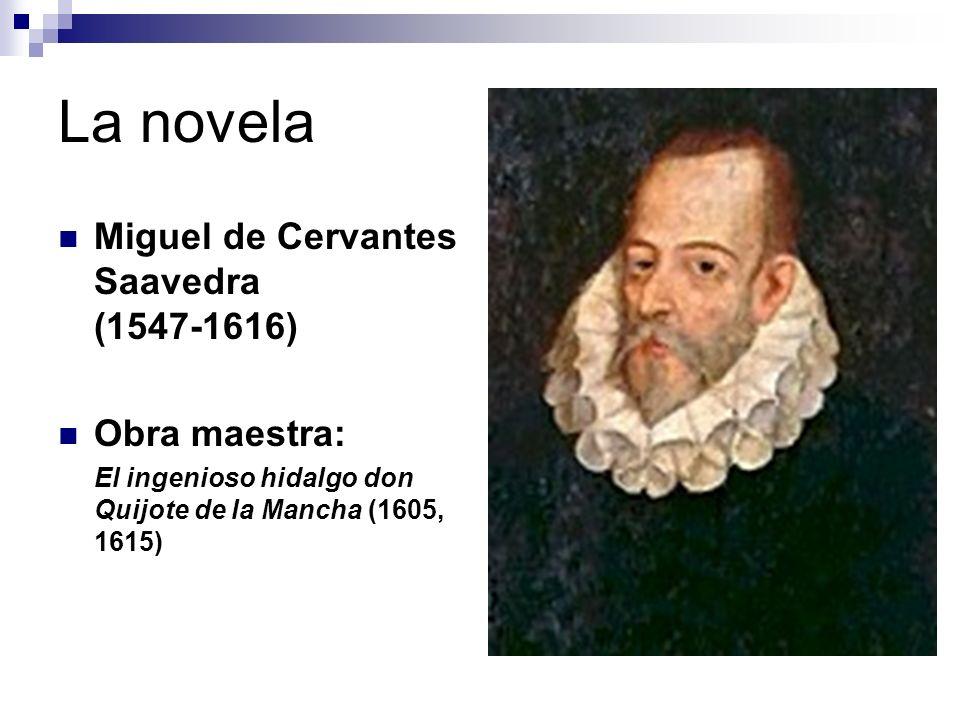La novela Miguel de Cervantes Saavedra (1547 1616) Obra maestra: El ingenioso hidalgo don Quijote de la Mancha (1605, 1615)