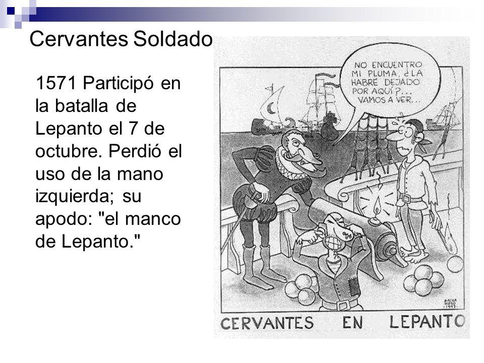 Cervantes Soldado 1571 Participó en la batalla de Lepanto el 7 de octubre. Perdió el uso de la mano izquierda; su apodo: