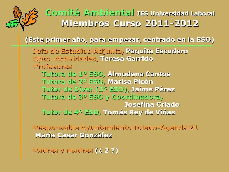 Comité Ambiental IES Universidad Laboral Miembros Curso 2011-2012 Jefa de Estudios Adjunta, Paquita Escudero Dpto. Actividades, Teresa Garrido Profeso