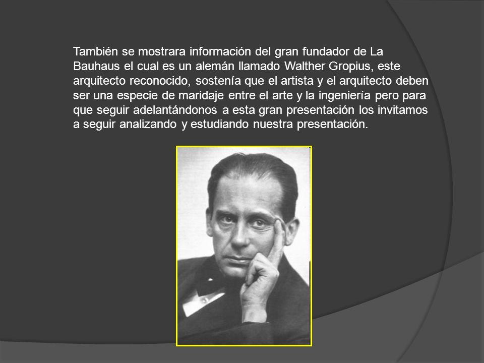 También se mostrara información del gran fundador de La Bauhaus el cual es un alemán llamado Walther Gropius, este arquitecto reconocido, sostenía que