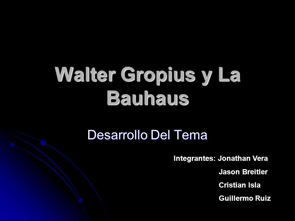 Walter Gropius y La Bauhaus Desarrollo Del Tema Integrantes: Jonathan Vera Jason Breitler Cristian Isla Guillermo Ruiz