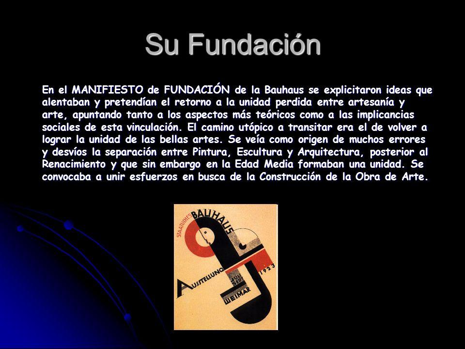 Su Fundación En el MANIFIESTO de FUNDACIÓN de la Bauhaus se explicitaron ideas que alentaban y pretendían el retorno a la unidad perdida entre artesan
